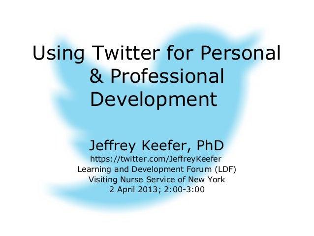 Using Twitter for Personal      & Professional      Development      Jeffrey Keefer, PhD       https://twitter.com/Jeffrey...
