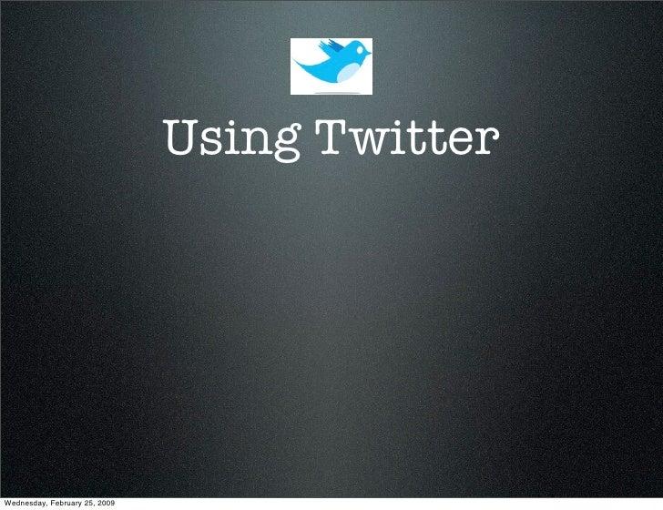 Using Twitter     Wednesday, February 25, 2009