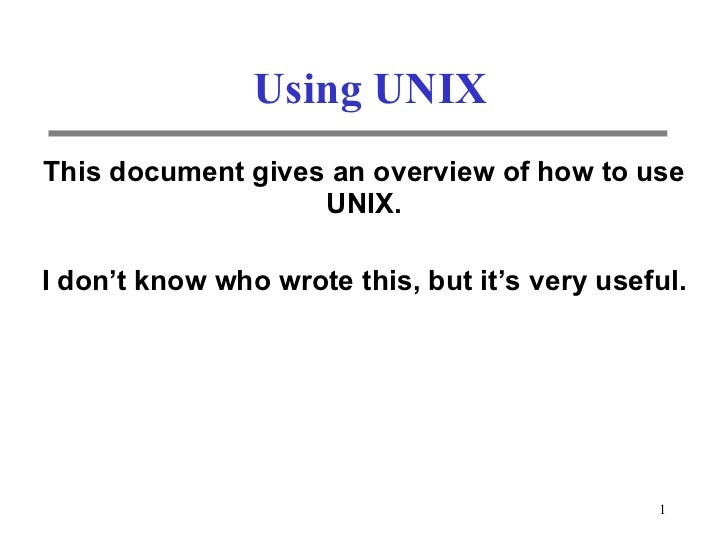 Using UNIX This document gives an overview of how to use UNIX. I don't know who wrote this, but it's very useful.