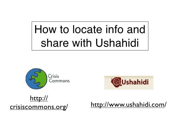 How to locate info and         share with Ushahidi           http:// crisiscommons.org/   http://www.ushahidi.com/