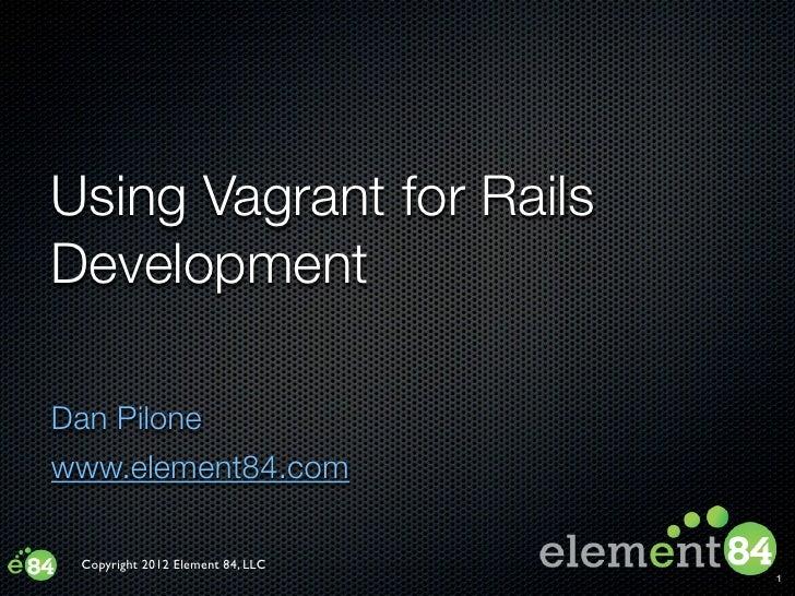 Using Vagrant for RailsDevelopmentDan Pilonewww.element84.com Copyright 2012 Element 84, LLC                              ...