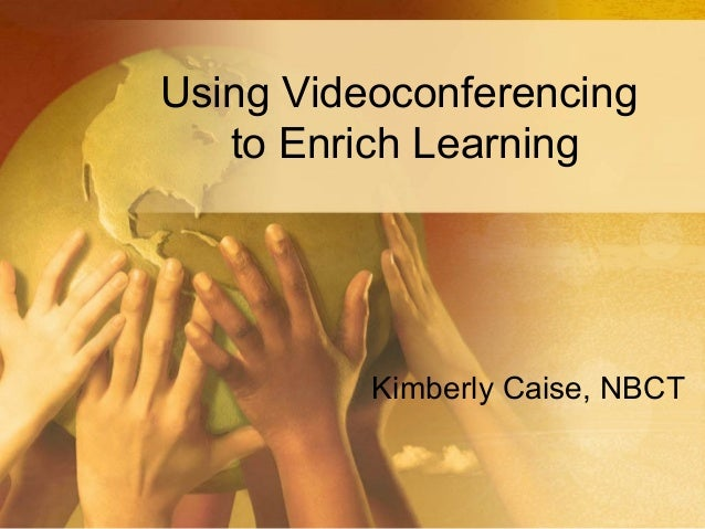 Using Videoconferencing to Enrich Learning  Kimberly Caise, NBCT