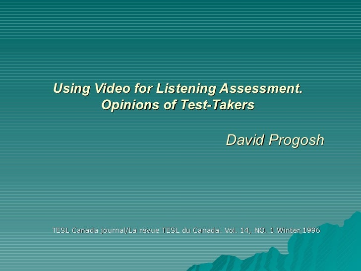 Using Video for Listening Assessment. Opinions of Test-Takers   David Progosh TESL Canada journal/La revue TESL du Canada....