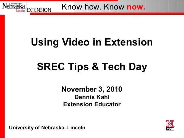 University of Nebraska–Lincoln Know how. Know now. Using Video in Extension SREC Tips & Tech Day November 3, 2010 Dennis K...