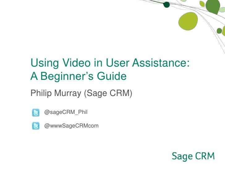 Using Video in User Assistance: <br />A Beginner's Guide<br />Philip Murray (Sage CRM)<br />         @sageCRM_Phil<br />  ...