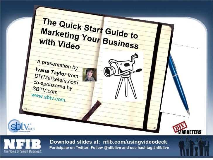 The Quick Start Guide to Marketing Your Business with Video A presentation by  Ivana Taylor  from DIYMarketers.com co-spo...
