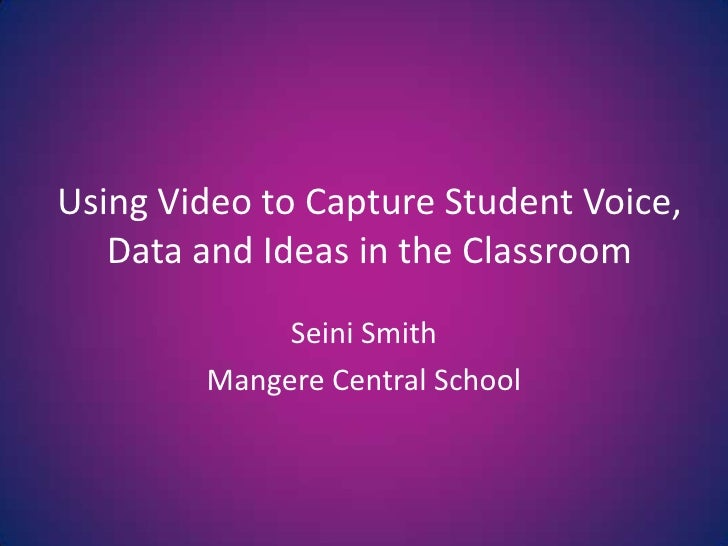 Using Video to Capture Student Voice, Data and Ideas in the Classroom<br />Seini Smith<br />Mangere Central School<br />