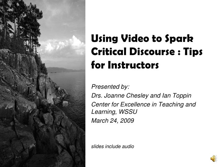 Using Video to Spark Critical Discourse : Tips for Instructors Presented by: Drs. Joanne Chesley and Ian Toppin Center for...