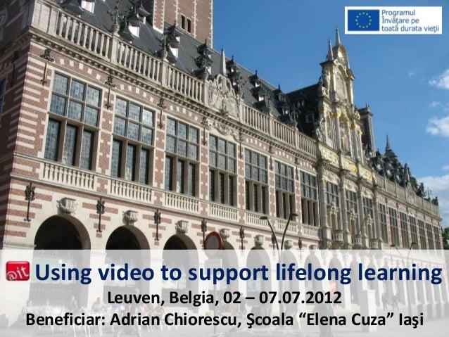 "Using video to support lifelong learning Leuven, Belgia, 02 – 07.07.2012 Beneficiar: Adrian Chiorescu, Şcoala ""Elena Cuza""..."