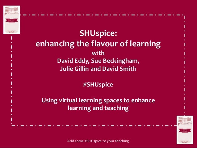 SHUspice: enhancing the flavour of learning with David Eddy, Sue Beckingham, Julie Gillin and David Smith #SHUspice Using ...