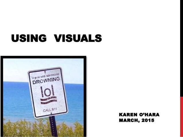 KAREN O'HARA MARCH, 2015 USING VISUALS