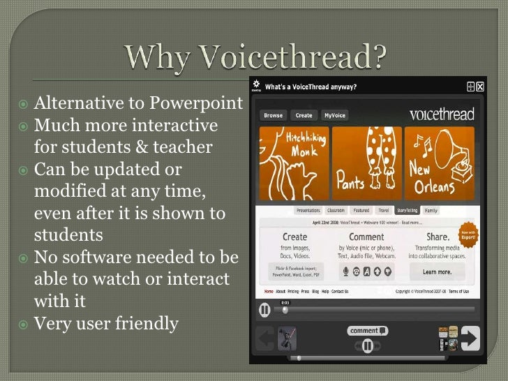 Why Voicethread?<br />Alternative to Powerpoint<br />Much more interactive for students & teacher<br />Can be updated or m...