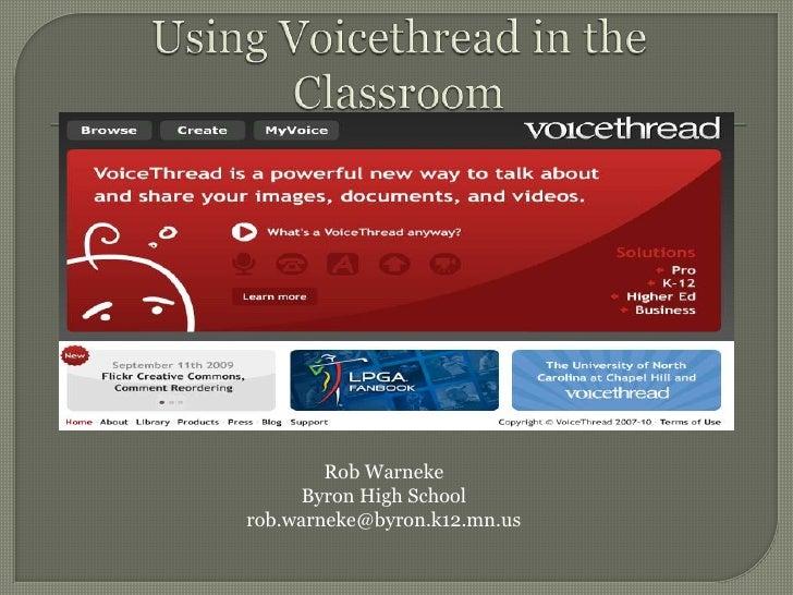 Using Voicethread in theClassroom<br />Rob Warneke<br />Byron High School<br />rob.warneke@byron.k12.mn.us<br />
