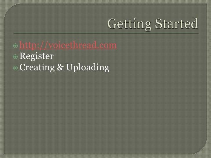 Getting Started<br />http://voicethread.com<br />Register<br />Creating & Uploading<br />