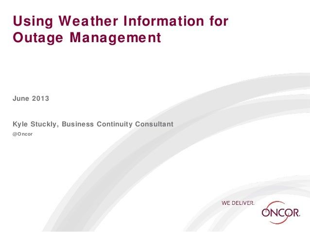 Using Weather Information forOutage ManagementJune 2013Kyle Stuckly, Business Continuity Consultant@Oncor