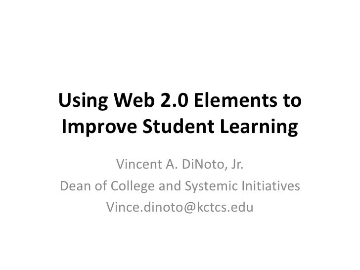 Using Web 2.0 Elements to Improve Student Learning          Vincent A. DiNoto, Jr. Dean of College and Systemic Initiative...