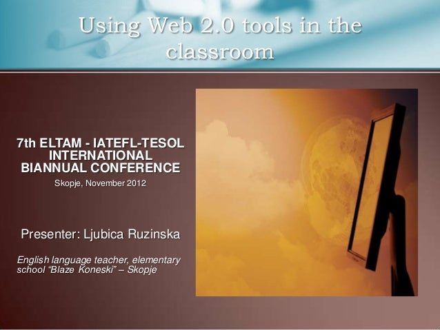 Using Web 2.0 tools in the                    classroom7th ELTAM - IATEFL-TESOL     INTERNATIONAL BIANNUAL CONFERENCE     ...