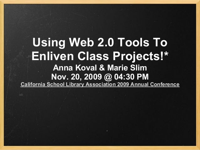 Using Web 2.0 Tools To Enliven Class Projects!* Anna Koval & Marie Slim Nov. 20, 2009 @ 04:30 PM California School Library...