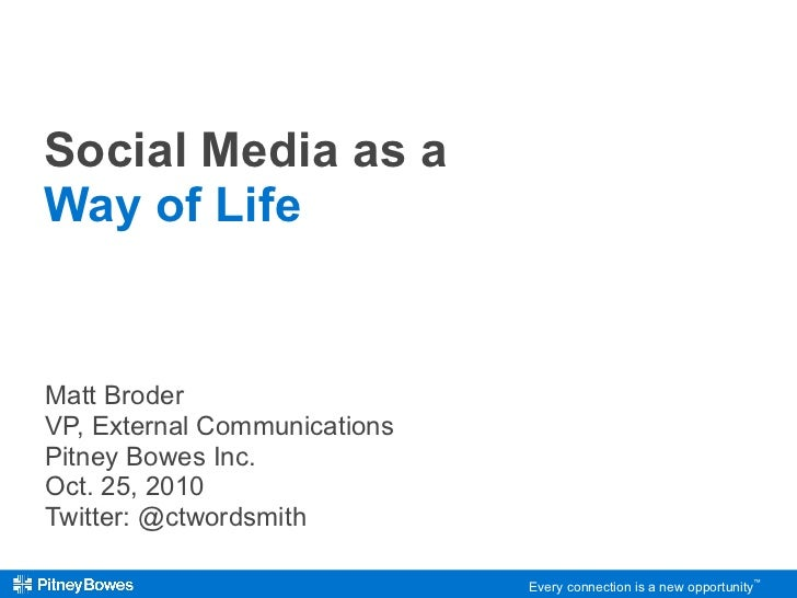 Social Media as a Way of Life Matt Broder VP, External Communications Pitney Bowes Inc. Oct. 25, 2010 Twitter: @ctwordsmith