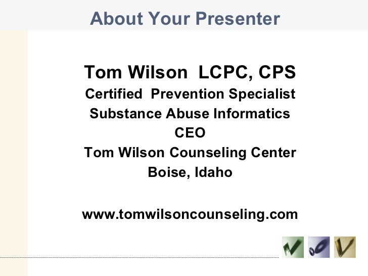 About Your Presenter <ul><li>Tom Wilson  LCPC, CPS </li></ul><ul><li>Certified  Prevention Specialist </li></ul><ul><li>Su...