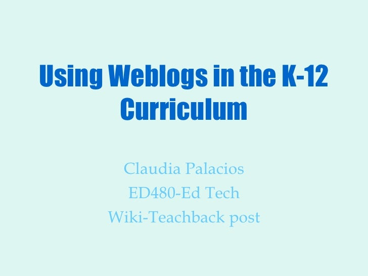 Using Weblogs in the K-12 Curriculum Claudia Palacios ED480-Ed Tech Wiki-Teachback post