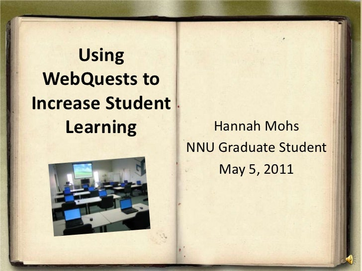 Using WebQuests to Increase Student Learning<br />Hannah Mohs<br />NNU Graduate Student<br />May 5, 2011<br />