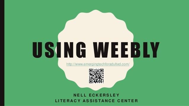USING WEEBLY N E L L E C K E R S L E Y L I T E R A C Y A S S I S TA N C E C E N T E R http://www.emergingtechforadulted.co...