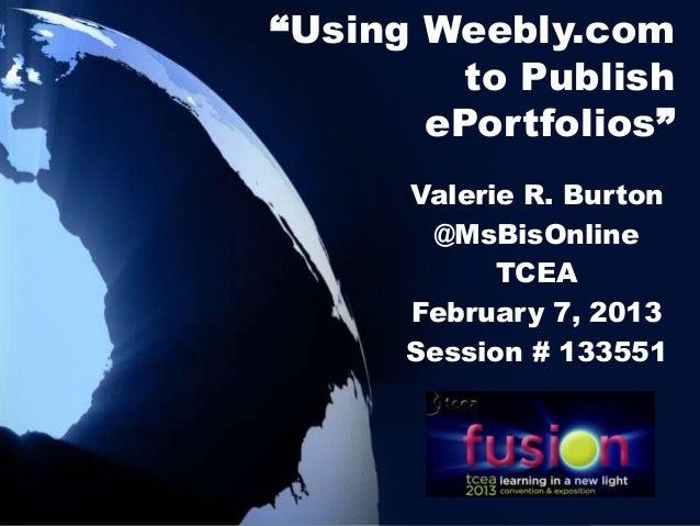 """Using Weebly.com         to Publish       ePortfolios""      Valerie R. Burton       @MsBisOnline            TCEA      Feb..."