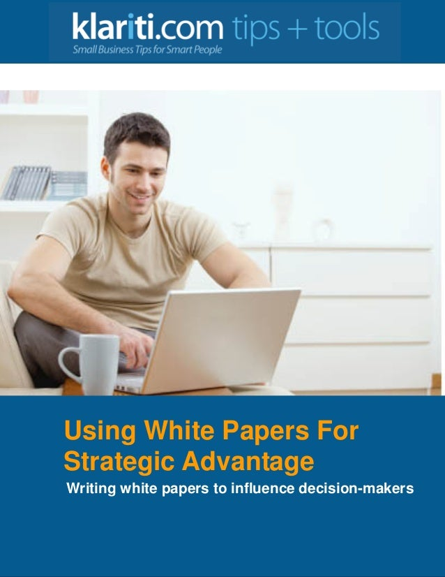Using White Papers For Strategic Advantage Writing white papers to influence decision-makers