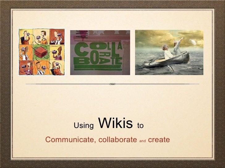 Using  Wikis  to <ul><li>Communicate, collaborate  and  create  </li></ul>