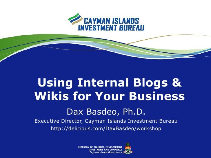 Using Internal Blogs & Wikis for Your Business Dax Basdeo, Ph.D. Executive Director, Cayman Islands Investment Bureau http...