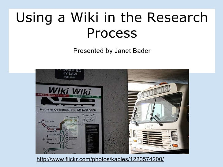Using a Wiki in the Research Process Presented by Janet Bader http://www.flickr.com/photos/kables/1220574200/