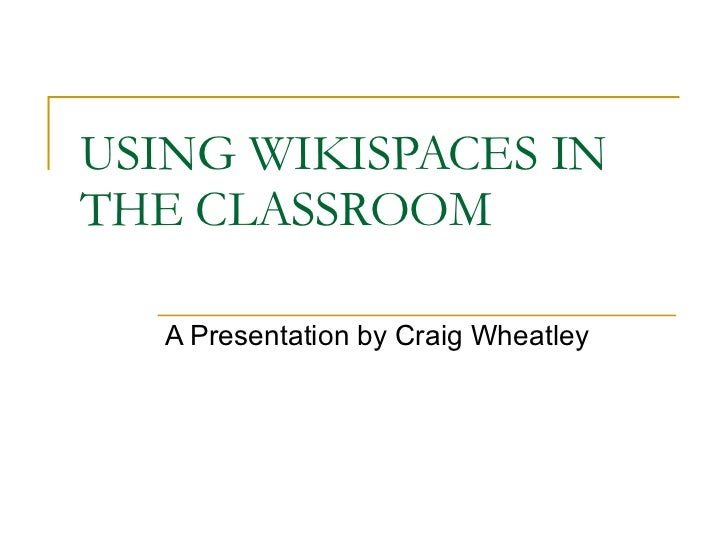 USING WIKISPACES IN THE CLASSROOM A Presentation by Craig Wheatley