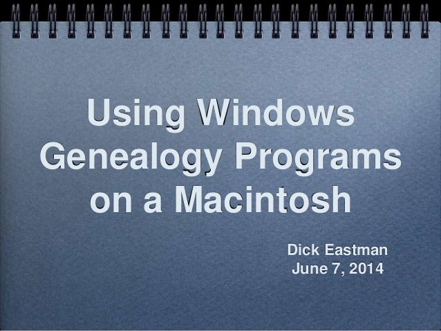 Using Windows Genealogy Programs on a Macintosh Dick Eastman June 7, 2014