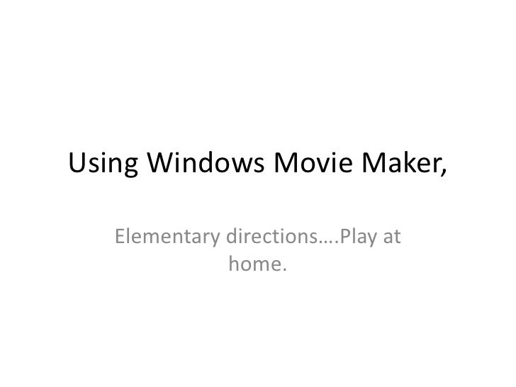 Using Windows Movie Maker, <br />Elementary directions….Play at home.  <br />