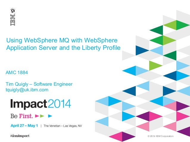 © 2014 IBM Corporation AMC 1884 Tim Quigly – Software Engineer tquigly@uk.ibm.com Using WebSphere MQ with WebSphere Applic...