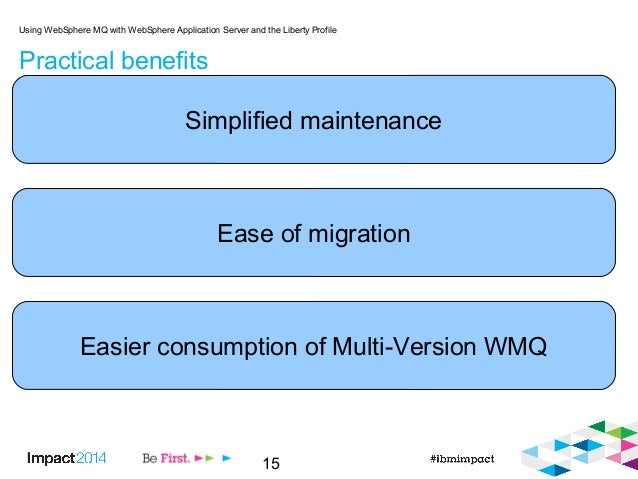 15 Practical benefits Using WebSphere MQ with WebSphere Application Server and the Liberty Profile Simplified maintenance ...