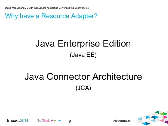 8 Why have a Resource Adapter? Java Enterprise Edition (Java EE) Java Connector Architecture (JCA) Using WebSphere MQ with...