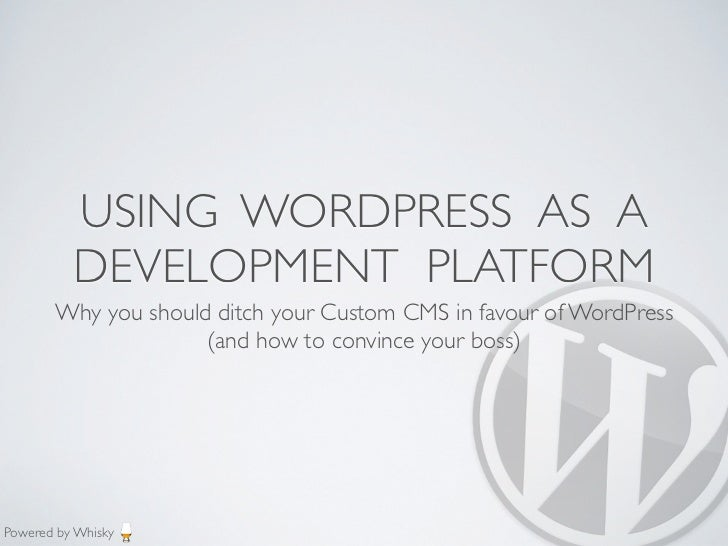 USING WORDPRESS AS A          DEVELOPMENT PLATFORM       Why you should ditch your Custom CMS in favour of WordPress      ...