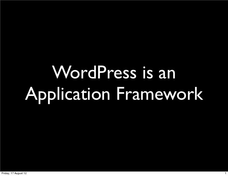 WordPress is an                  Application FrameworkFriday, 17 August 12                      1