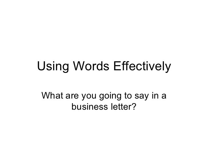 Using Words Effectively What are you going to say in a business letter?