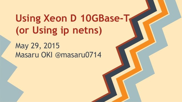 Using Xeon D 10GBase-T (or Using ip netns) May 29, 2015 Masaru OKI @masaru0714