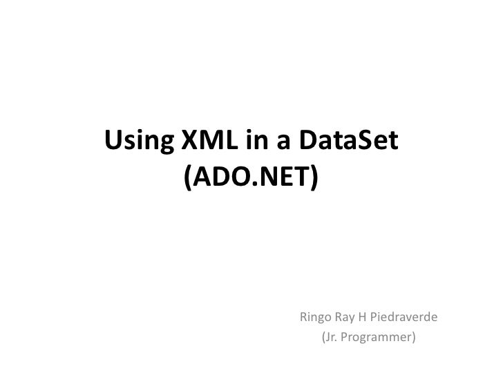 Using XML in a DataSet      (ADO.NET)              Ringo Ray H Piedraverde                  (Jr. Programmer)