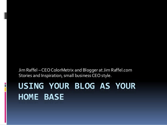 USING YOUR BLOG AS YOUR HOME BASE Jim Raffel – CEO ColorMetrix and Blogger at Jim Raffel.com Stories and Inspiration, smal...
