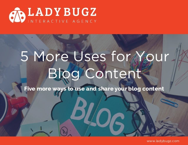 5 More Uses for Your Blog Content Five more ways to use and share your blog content www.ladybugz.com