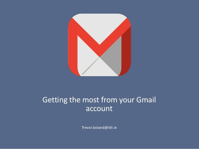 Getting the most from your Gmail account Trevor.boland@dit.ie