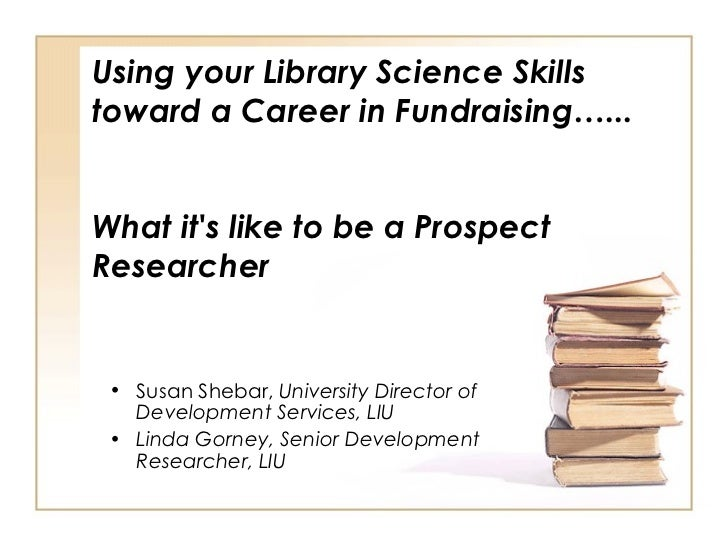 Using your Library Science Skills toward a Career in Fundraising…...  What it's like to be a Prospect Researcher <ul><li>S...