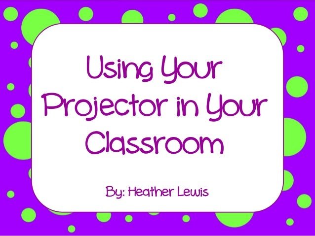 Using YourProjector in Your   Classroom    By: Heather Lewis