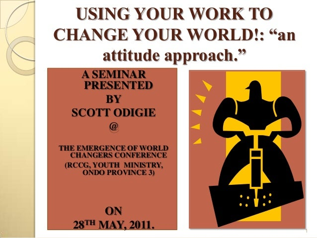 "USING YOUR WORK TOCHANGE YOUR WORLD!: ""an     attitude approach.""   A SEMINAR    PRESENTED       BY  SCOTT ODIGIE       @T..."