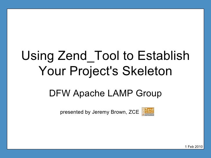 Using Zend_Tool to Establish Your Project's Skeleton DFW Apache LAMP Group presented by Jeremy Brown, ZCE 1 Feb 2010